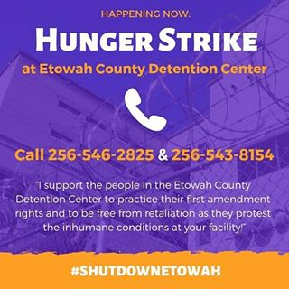 We have received reports that people in ICE detention in Unit 9 of the Etowah County Detention Center in Gadsden, Alabama are engaging in a hunger strike protesting Etowahs grotesque food conditions. Shut Down Etowah supports this collective action and their right to strike to protest the horrible conditions at the Etowah County Detention Center. WE NEED YOUR HELP in ensuring that protestors do not suffer retaliation at the hands of the Etowah County Sheriffs department or Immigration and Customs Enforcement Call Etowah County Sheriff Horton ((256) 546-2825) ,and Etowah ICE Supervisory Detention and Deportation Officer, Bryan Pitman ((256) 543-8154) in Etowah with the following message: I support the right of the people in the Etowah County Detention Center to practice their first amendment right and to be free from retaliation as they protest the inhumane conditions at your facility! CONTACT: Etowah County Sheriffs Office: -(256)546-2825, Etowah County ICE Office: (256)549-5410